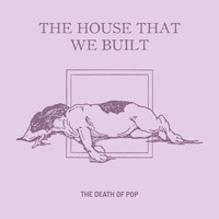 The Death Of Pop - The House That We Built
