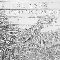 The Gyro - Maybe Its Just You