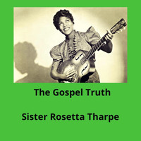 Sister Rosetta Tharpe - The Gospel Truth