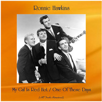 Ronnie Hawkins - My Gal Is Red Hot / One Of These Days (All Tracks Remastered)
