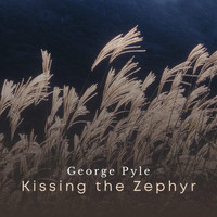 George Pyle - Kissing the Zephyr