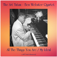 The Art Tatum - Ben Webster Quartet - All The Things You Are / My Ideal (All Tracks Remastered)