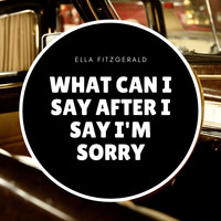 Ella Fitzgerald - What Can I Say After I Say I'm Sorry