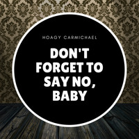 Hoagy Carmichael - Don't Forget to Say No, Baby