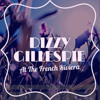 Dizzy Gillespie - Dizzy Gillespie at the French Riviera