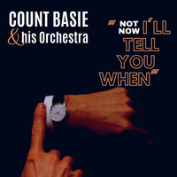 Count Basie and His Orchestra - Not Now, I'll Tell You When