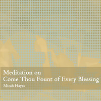 Micah Hayes - Meditation on Come Thou Fount of Every Blessing