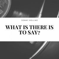 Sonny Rollins - What Is There Is to Say?