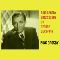 Bing Crosby - Bing Crosby Sings Songs by George Gershwin