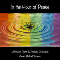 James Michael Stevens - In the Hour of Peace - Minimalist Piano & Ambient Orchestra