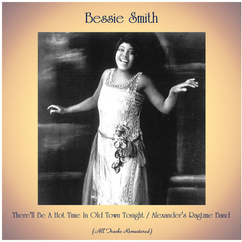 Bessie Smith - There'll Be A Hot Time In Old Town Tonight / Alexander's Ragtime Band (All Tracks Remastered)
