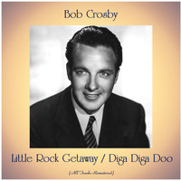 Bob Crosby - Little Rock Getaway / Diga Diga Doo (All Tracks Remastered)