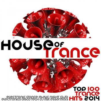Various Artists - House of Trance Top 100 Trance Hits 2014 - Electronic Dance Music Night Club Electronica Disco Tech DJ Mix Essentials