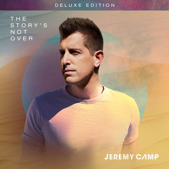 Jeremy Camp - The Story's Not Over (Deluxe Edition)