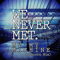 We Never Met - My My Machine (Sisters Mix)