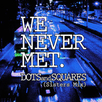 We Never Met - Dots and Squares (Sisters Mix)