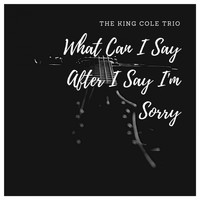 The King Cole Trio - What Can I Say After I Say I'm Sorry