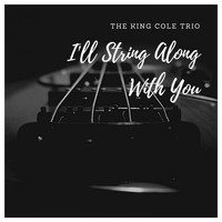 The King Cole Trio - I'll String Along With You