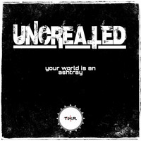 Uncreated - Your World Is an Ashtray