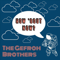 The Gefroh Brothers - How 'Bout Now?