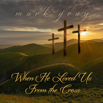 Mark Gray - When He Loved Us from the Cross