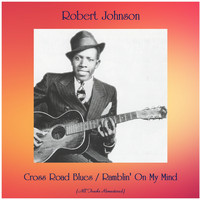 Robert Johnson - Cross Road Blues / Ramblin' On My Mind (All Tracks Remastered)