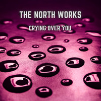 The North Works - Crying over you