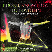 The Headliners - I Don't Know How to Love Him ( Jesus Christ Superstar)