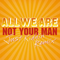 All We Are - Not Your Man (Just Kiddin Remix)