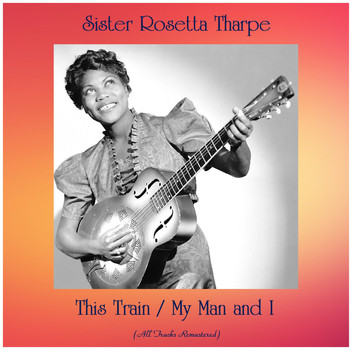 Sister Rosetta Tharpe - This Train / My Man and I (All Tracks Remastered)
