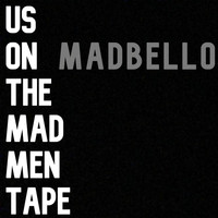 Madbello - Us On the Mad Men Tape