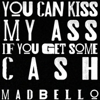 Madbello - You Can Kiss My Ass if You Get Some Cash