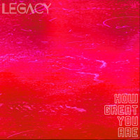 Legacy - How Great You Are