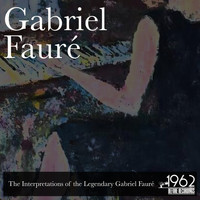 Gabriel Fauré - The Interpretations of the Legendary Gabriel Fauré
