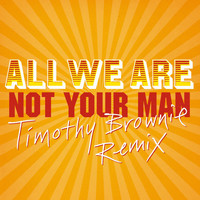 All We Are - Not Your Man (Timothy Brownie Remix)