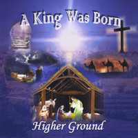 Higher Ground - A King Was Born