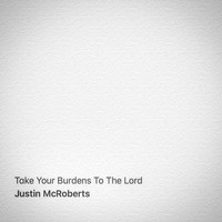 Justin Mcroberts - Take Your Burdens to the Lord