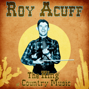 Roy Acuff - The King of Country Music (Remastered)