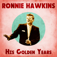 Ronnie Hawkins - His Golden Years (Remastered)