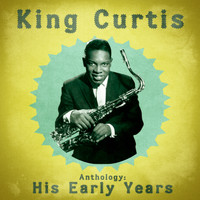 King Curtis - Anthology: His Early Years (Remastered)
