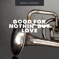 Benny Goodman - Good For Nothin' But Love