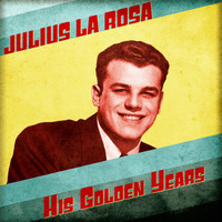 Julius La Rosa - His Golden Years (Remastered)