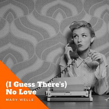 Mary Wells - (I Guess There's) No Love