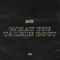 Sean Fresh - What You Talkin Bout (Explicit)