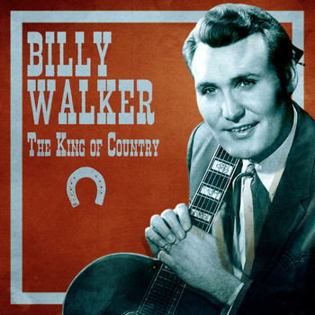 Billy Walker - The King of Country (Remastered)