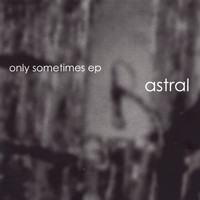 Astral - Only Sometimes