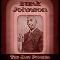 Bunk Johnson - The Jazz Pioneer (Remastered)