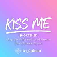 Sing2Piano - Kiss Me (Shortened) [Originally Performed by Ed Sheeran] (Piano Karaoke Version)