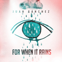 Juan Sánchez - For When It Rains