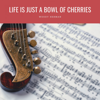Woody Herman - Life Is Just A Bowl Of Cherries